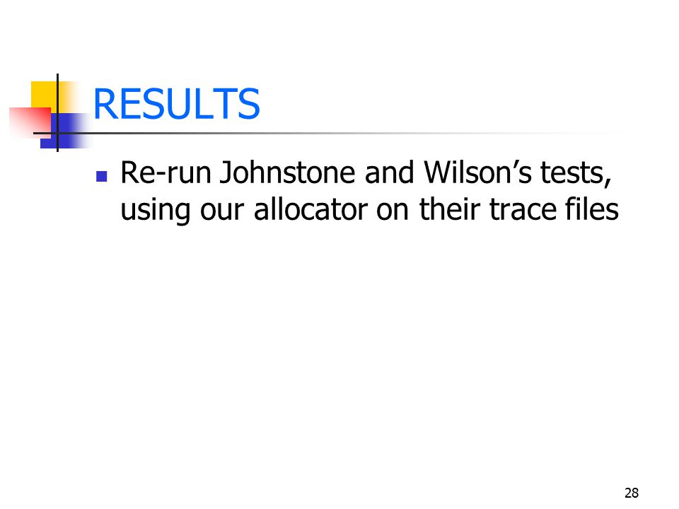 28 RESULTS Re-run Johnstone and Wilson's tests, using our allocator on their trace files