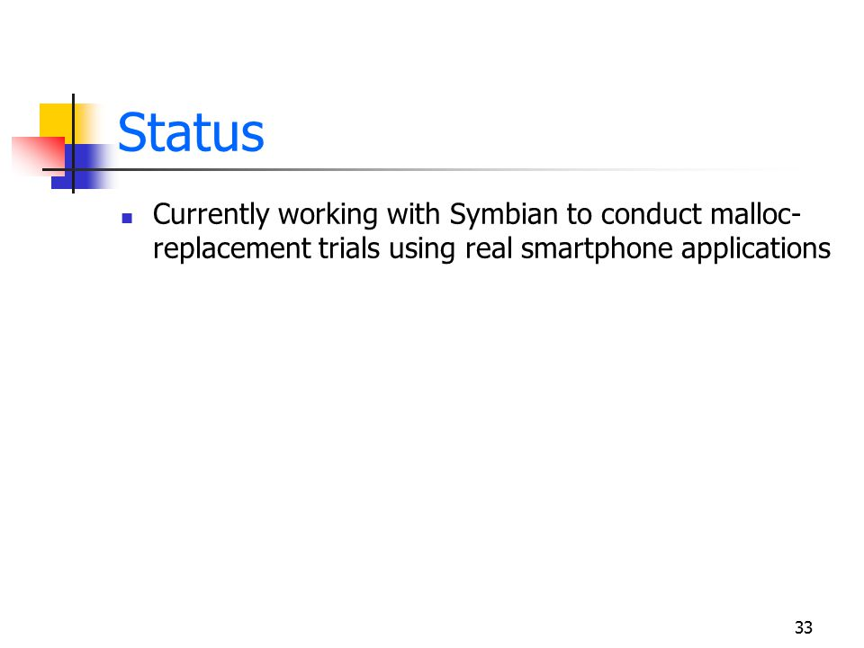 33 Status Currently working with Symbian to conduct malloc- replacement trials using real smartphone applications