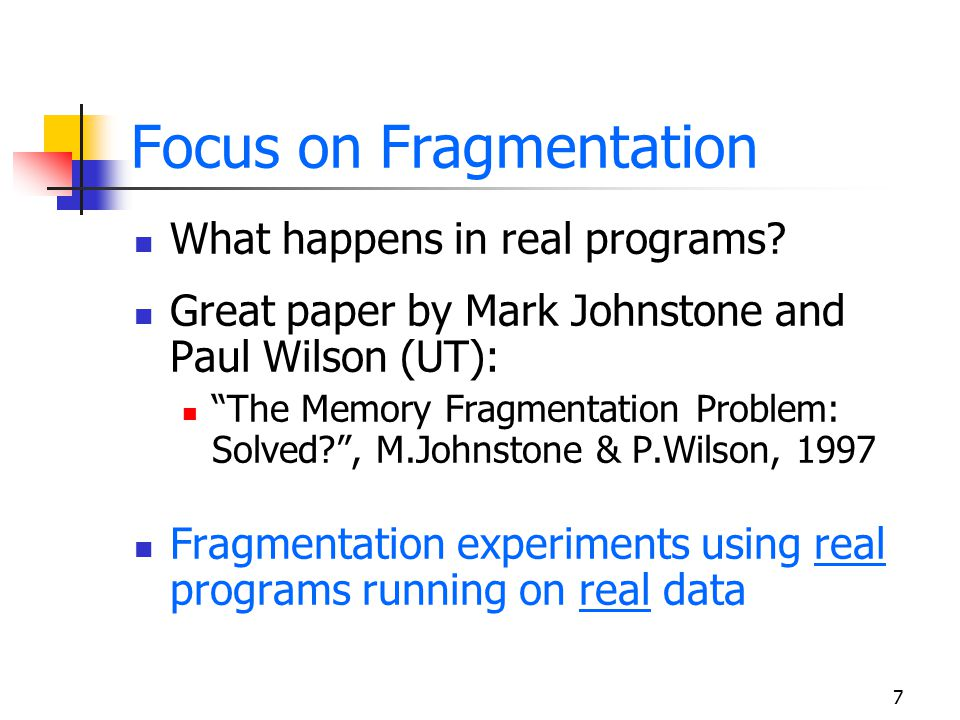 "7 Focus on Fragmentation What happens in real programs? Great paper by Mark Johnstone and Paul Wilson (UT): ""The Memory Fragmentation Problem: Solved?"