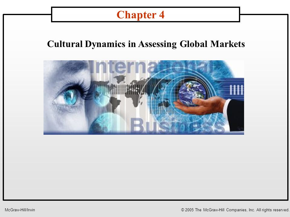 Cultural Dynamics in Assessing Global Markets Chapter 4 McGraw-Hill/Irwin© 2005 The McGraw-Hill Companies, Inc.