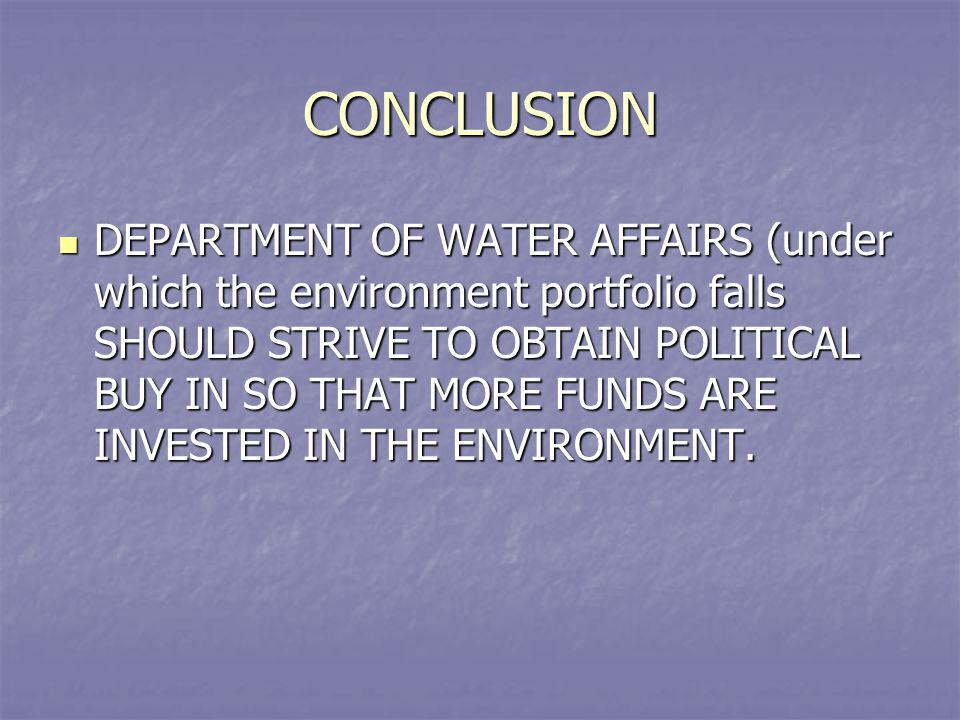 CONCLUSION DEPARTMENT OF WATER AFFAIRS (under which the environment portfolio falls SHOULD STRIVE TO OBTAIN POLITICAL BUY IN SO THAT MORE FUNDS ARE IN