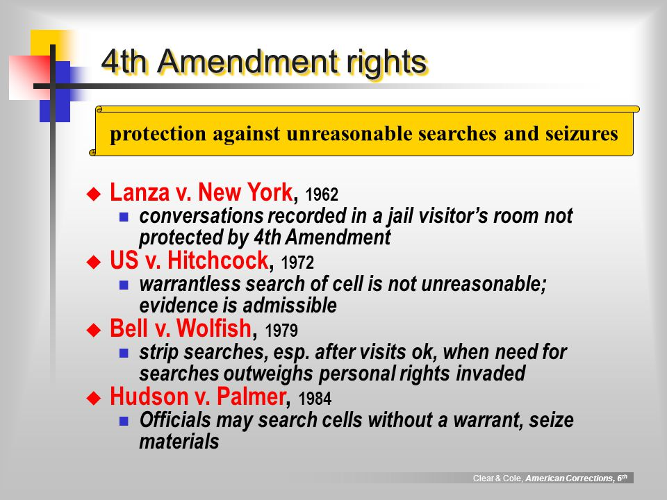 Clear & Cole, American Corrections, 6 th 4th Amendment rights protection against unreasonable searches and seizures  Lanza v.