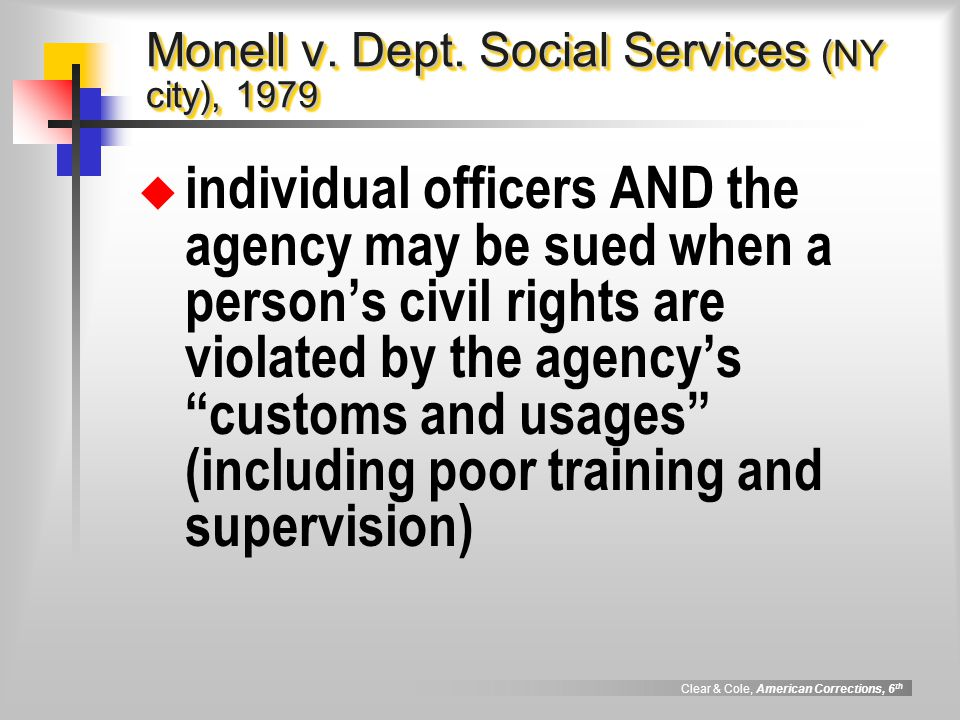 Clear & Cole, American Corrections, 6 th Monell v. Dept. Social Services (NY city), 1979  individual officers AND the agency may be sued when a perso