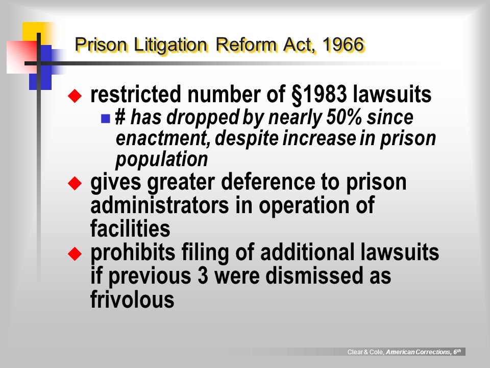 Clear & Cole, American Corrections, 6 th Prison Litigation Reform Act, 1966  restricted number of §1983 lawsuits # has dropped by nearly 50% since enactment, despite increase in prison population  gives greater deference to prison administrators in operation of facilities  prohibits filing of additional lawsuits if previous 3 were dismissed as frivolous