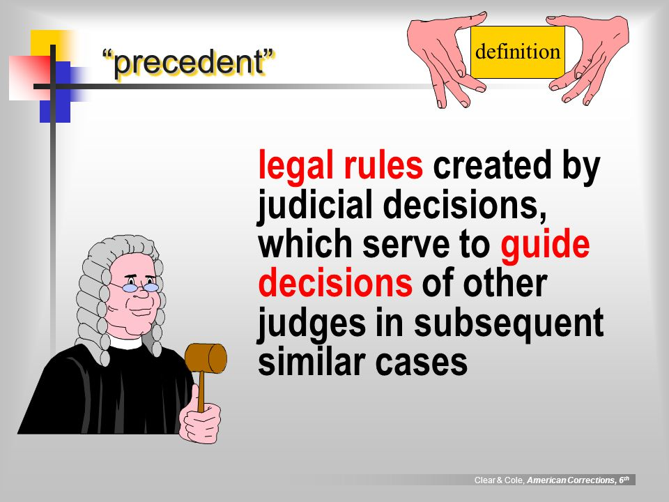 Clear & Cole, American Corrections, 6 th precedent precedent legal rules created by judicial decisions, which serve to guide decisions of other judges in subsequent similar cases definition