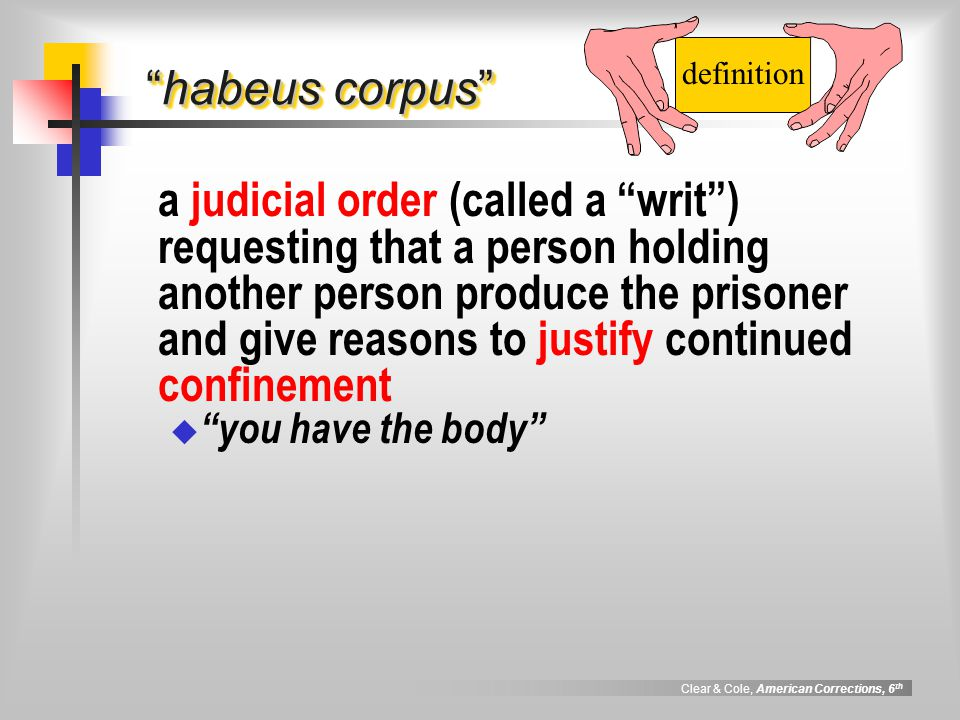 Clear & Cole, American Corrections, 6 th habeus corpus a judicial order (called a writ ) requesting that a person holding another person produce the prisoner and give reasons to justify continued confinement  you have the body definition