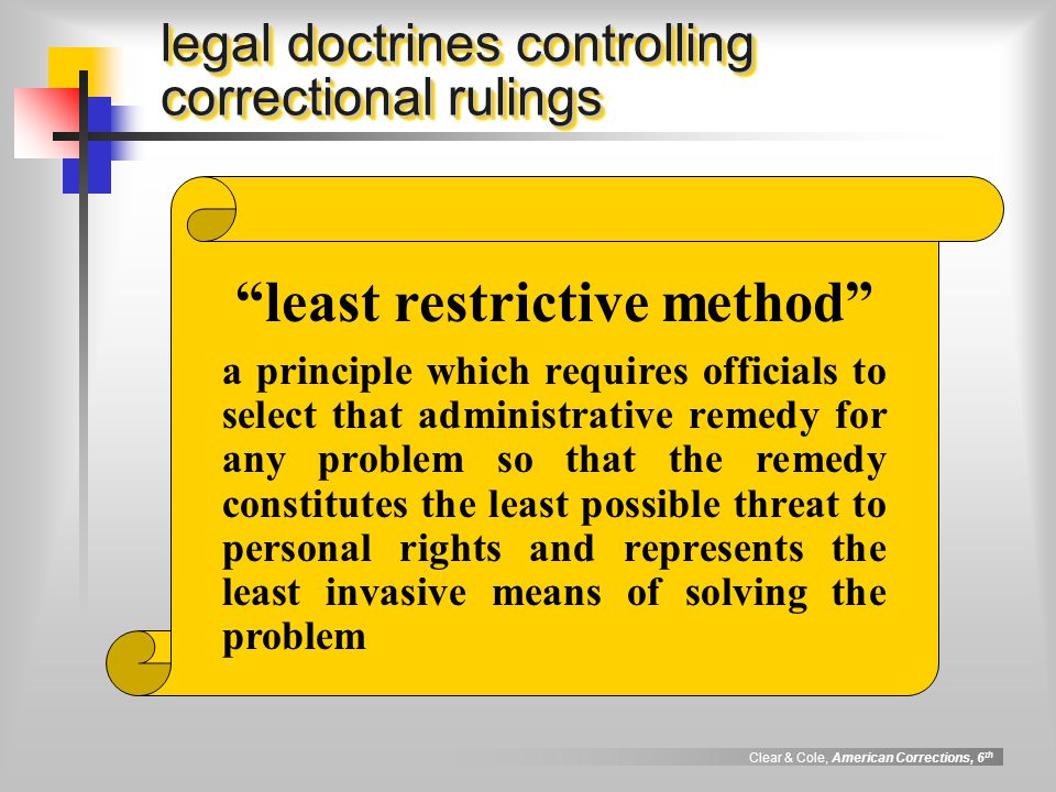 Clear & Cole, American Corrections, 6 th compelling state interest legal doctrines controlling correctional rulings a principle which requires the government to have a significant, legitimate, and persuasive (i.e., compelling ) reason for wanting to impose a regulation before it may create or impose a condition, rule, or procedure