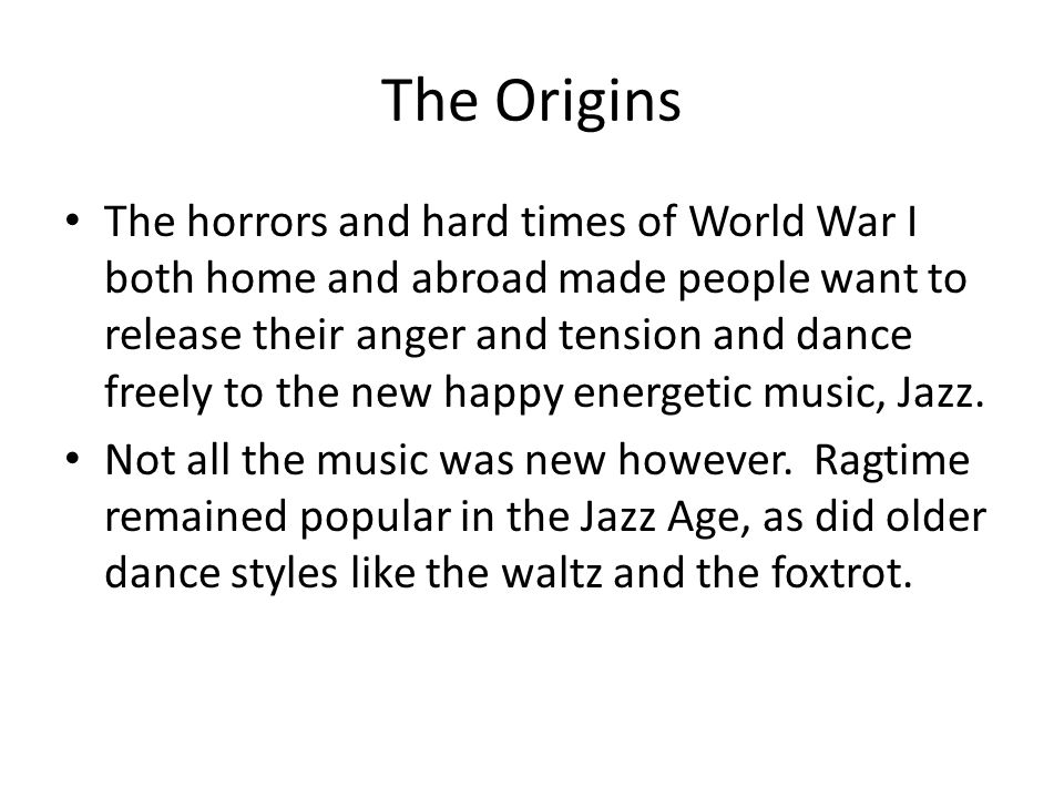 The Origins The horrors and hard times of World War I both home and abroad made people want to release their anger and tension and dance freely to the