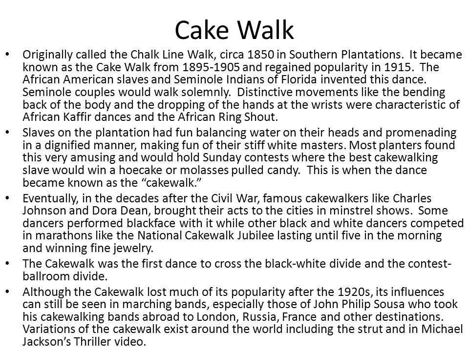 Cake Walk Originally called the Chalk Line Walk, circa 1850 in Southern Plantations. It became known as the Cake Walk from 1895-1905 and regained popu