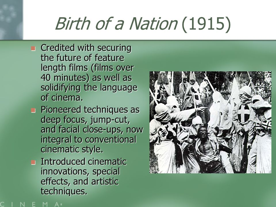 Birth of a Nation (1915) Credited with securing the future of feature length films (films over 40 minutes) as well as solidifying the language of cinema.
