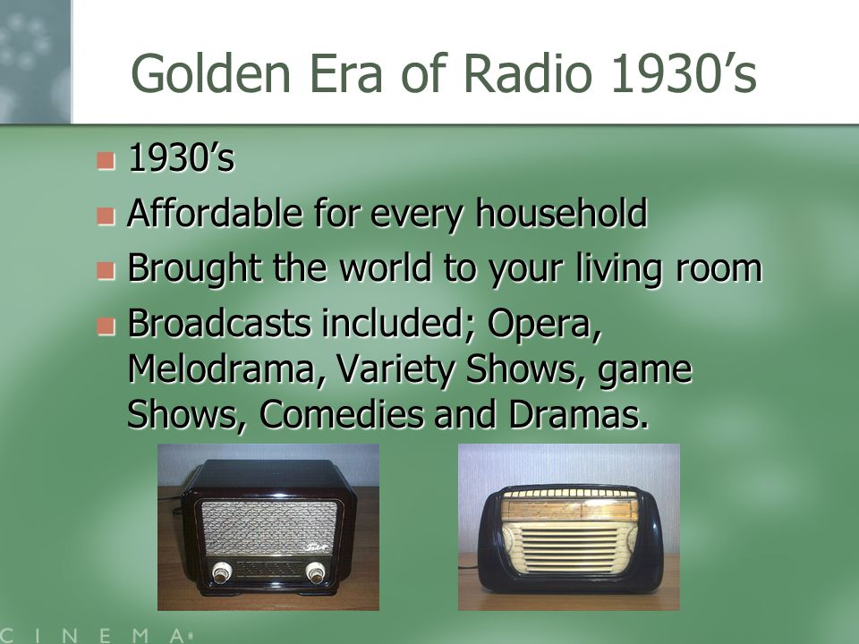 Golden Era of Radio 1930's 1930's 1930's Affordable for every household Affordable for every household Brought the world to your living room Brought the world to your living room Broadcasts included; Opera, Melodrama, Variety Shows, game Shows, Comedies and Dramas.