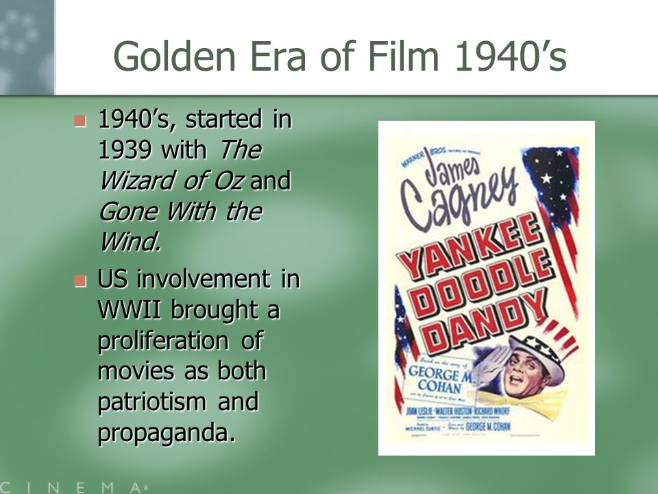Golden Era of Film 1940's 1940's, started in 1939 with The Wizard of Oz and Gone With the Wind.