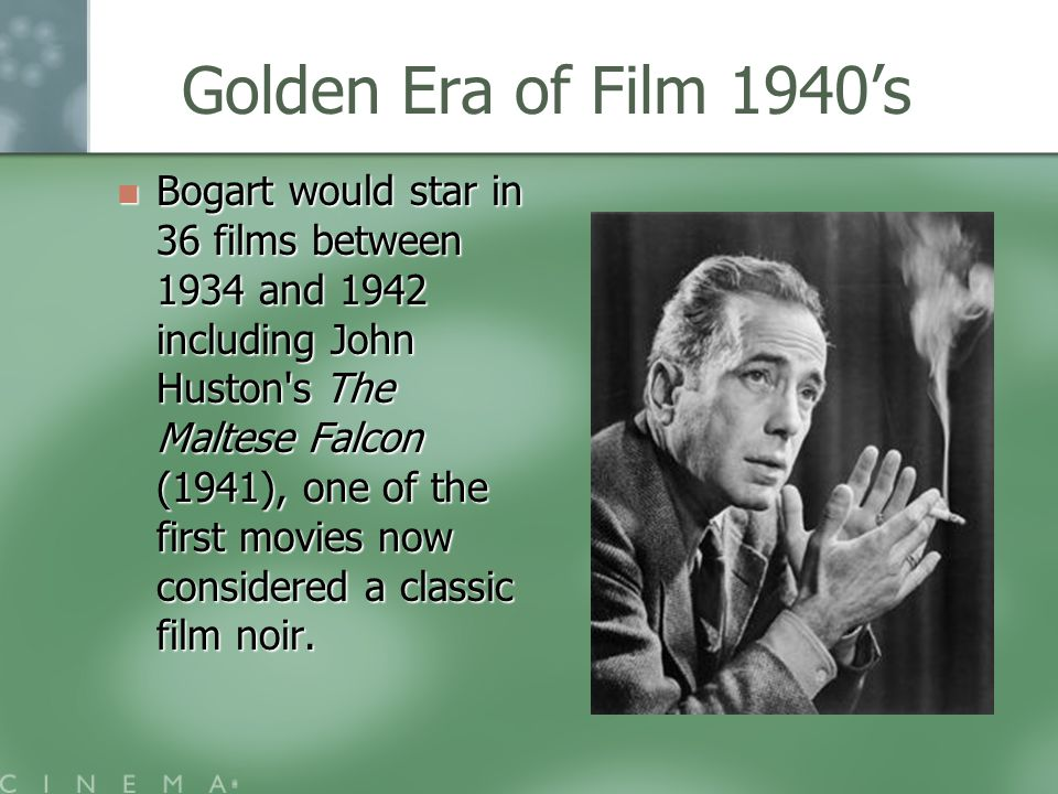 Golden Era of Film 1940's Bogart would star in 36 films between 1934 and 1942 including John Huston s The Maltese Falcon (1941), one of the first movies now considered a classic film noir.
