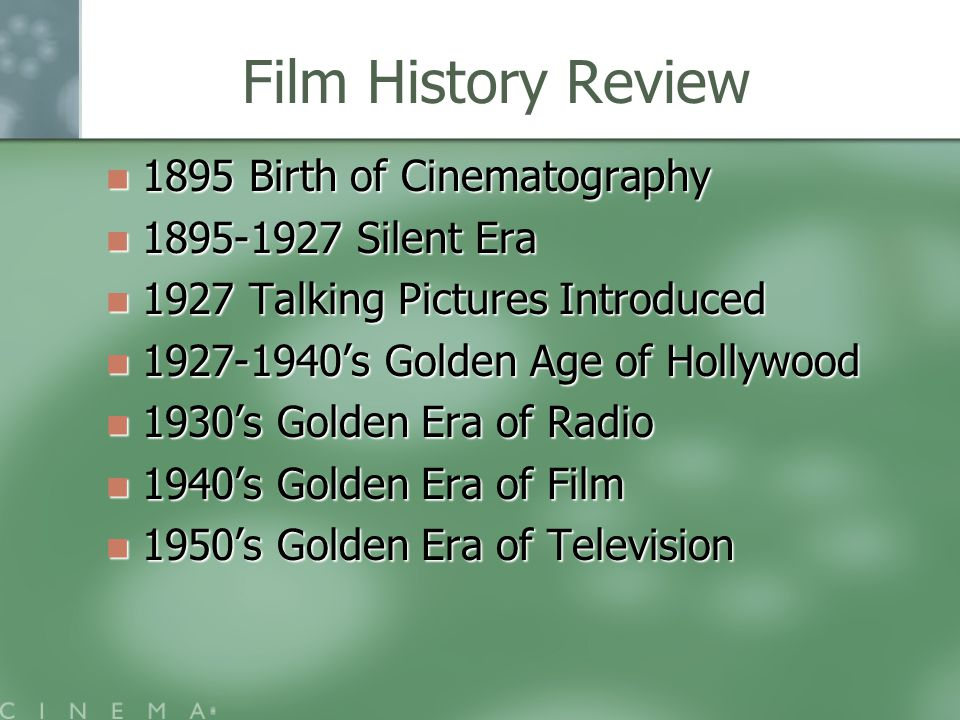 Film History Review 1895 Birth of Cinematography 1895 Birth of Cinematography 1895-1927 Silent Era 1895-1927 Silent Era 1927 Talking Pictures Introduced 1927 Talking Pictures Introduced 1927-1940's Golden Age of Hollywood 1927-1940's Golden Age of Hollywood 1930's Golden Era of Radio 1930's Golden Era of Radio 1940's Golden Era of Film 1940's Golden Era of Film 1950's Golden Era of Television 1950's Golden Era of Television