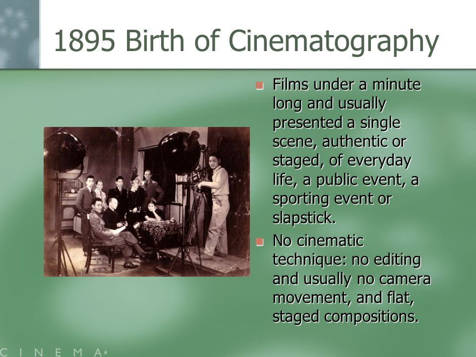 1895 Birth of Cinematography Films under a minute long and usually presented a single scene, authentic or staged, of everyday life, a public event, a sporting event or slapstick.