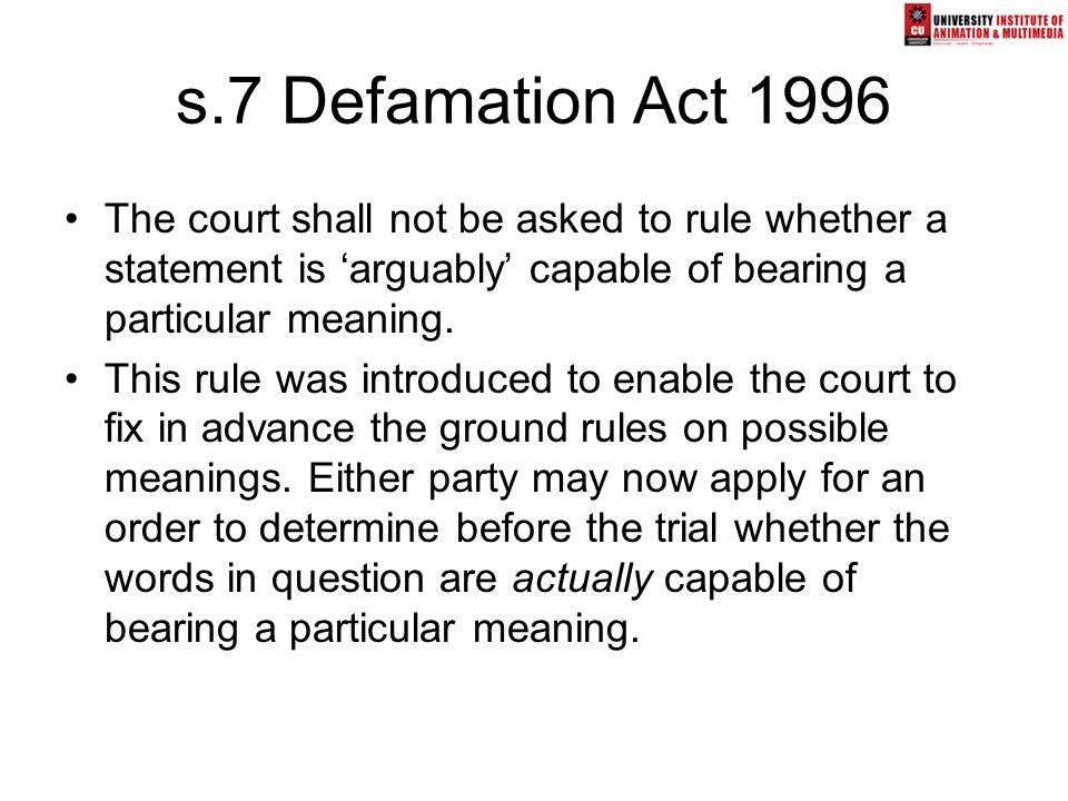 s.7 Defamation Act 1996 The court shall not be asked to rule whether a statement is 'arguably' capable of bearing a particular meaning. This rule was