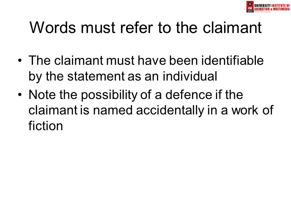 Words must refer to the claimant The claimant must have been identifiable by the statement as an individual Note the possibility of a defence if the c