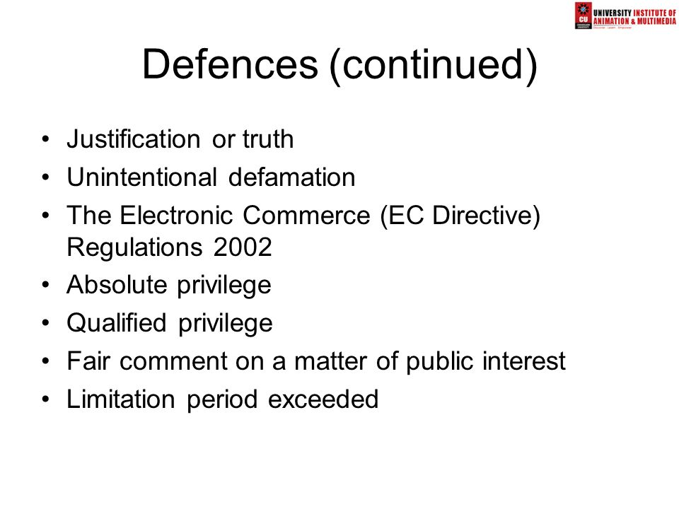 Defences (continued) Justification or truth Unintentional defamation The Electronic Commerce (EC Directive) Regulations 2002 Absolute privilege Qualif