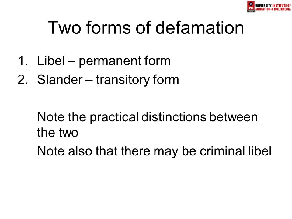 Two forms of defamation 1.Libel – permanent form 2.Slander – transitory form Note the practical distinctions between the two Note also that there may