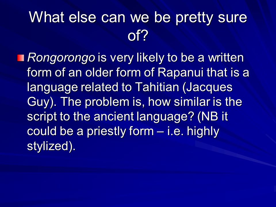 What else can we be pretty sure of? Rongorongo is very likely to be a written form of an older form of Rapanui that is a language related to Tahitian