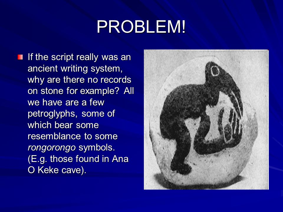PROBLEM! If the script really was an ancient writing system, why are there no records on stone for example? All we have are a few petroglyphs, some of