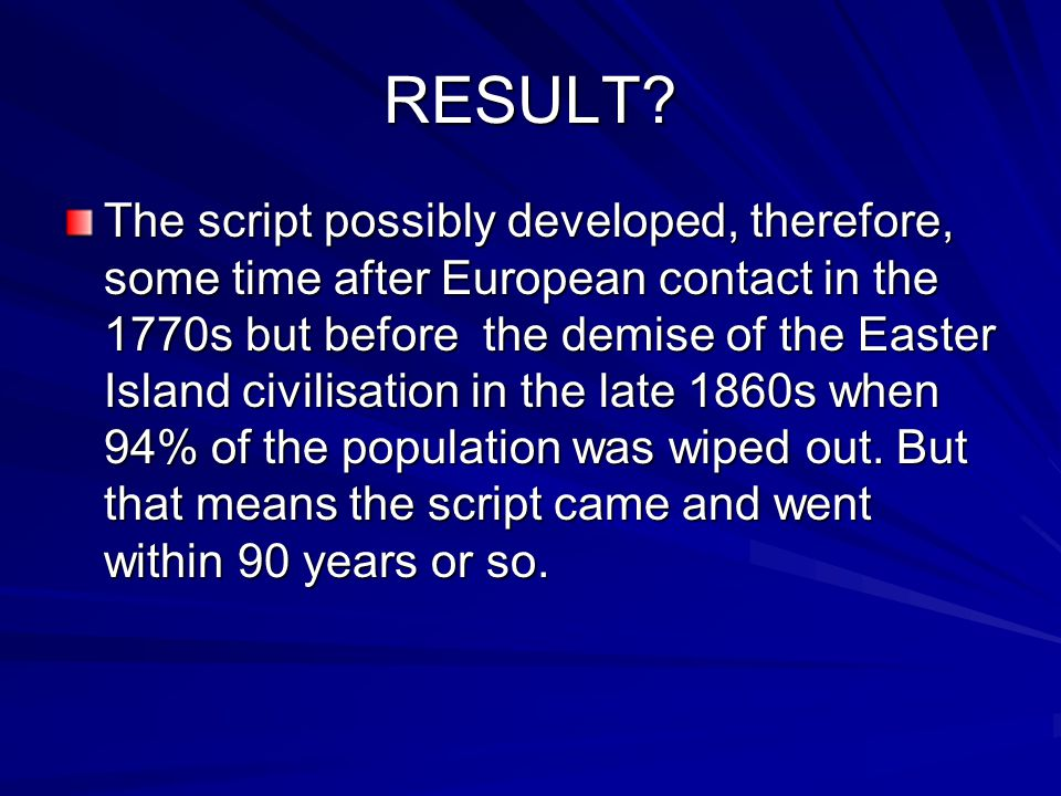 RESULT? The script possibly developed, therefore, some time after European contact in the 1770s but before the demise of the Easter Island civilisatio