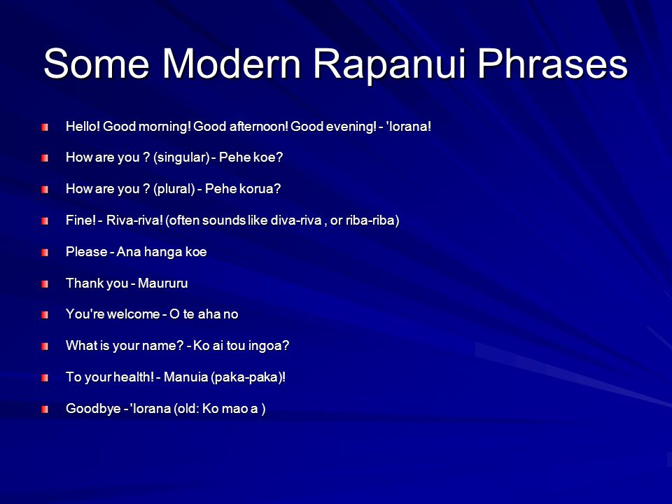 Some Modern Rapanui Phrases Hello! Good morning! Good afternoon! Good evening! - 'Iorana! How are you ? (singular) - Pehe koe? How are you ? (plural)