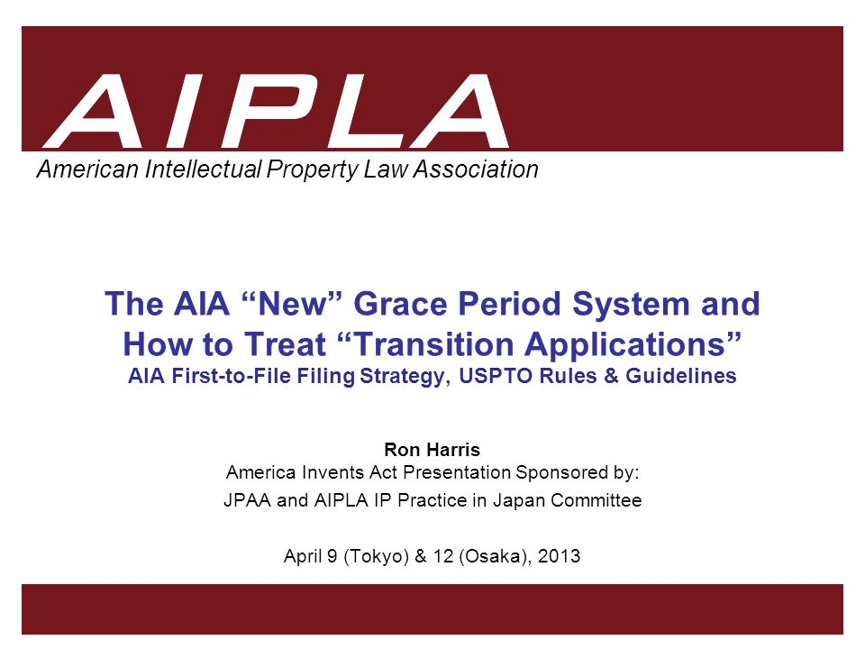 1 1 AIPLA Firm Logo American Intellectual Property Law Association The AIA New Grace Period System and How to Treat Transition Applications AIA First-to-File Filing Strategy, USPTO Rules & Guidelines Ron Harris America Invents Act Presentation Sponsored by: JPAA and AIPLA IP Practice in Japan Committee April 9 (Tokyo) & 12 (Osaka), 2013