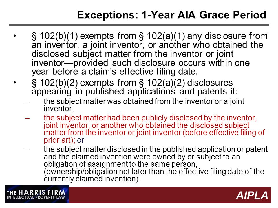 8 8 AIPLA Firm Logo Exceptions: 1-Year AIA Grace Period § 102(b)(1) exempts from § 102(a)(1) any disclosure from an inventor, a joint inventor, or another who obtained the disclosed subject matter from the inventor or joint inventor—provided such disclosure occurs within one year before a claim s effective filing date.