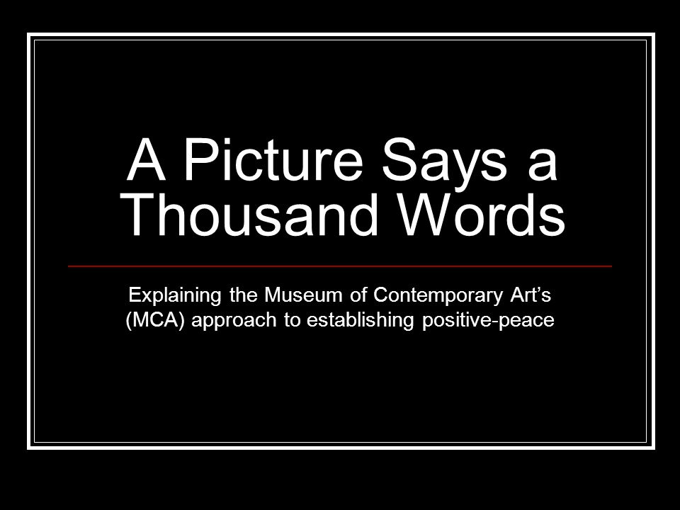 A Picture Says a Thousand Words Explaining the Museum of Contemporary Art's (MCA) approach to establishing positive-peace