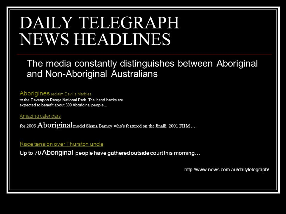 DAILY TELEGRAPH NEWS HEADLINES The media constantly distinguishes between Aboriginal and Non-Aboriginal Australians Aborigines reclaim Devil s Marbles to the Davenport Range National Park.