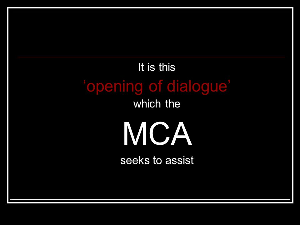 It is this 'opening of dialogue' which the MCA seeks to assist