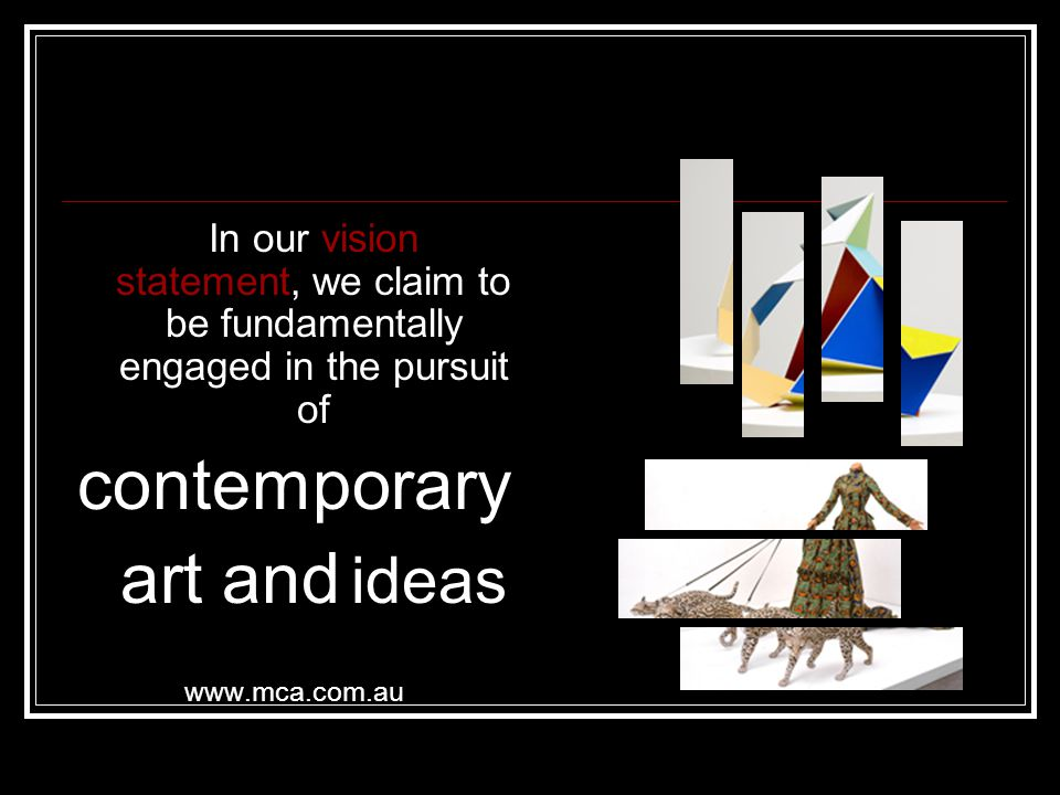 In our vision statement, we claim to be fundamentally engaged in the pursuit of contemporary art and ideas www.mca.com.au