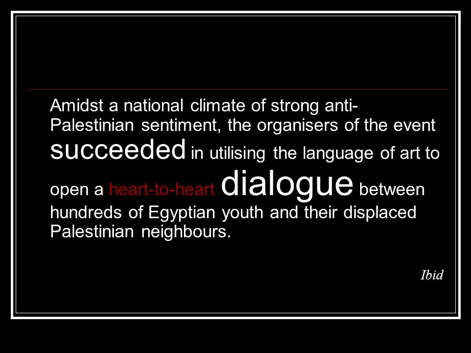 Amidst a national climate of strong anti- Palestinian sentiment, the organisers of the event succeeded in utilising the language of art to open a heart-to-heart dialogue between hundreds of Egyptian youth and their displaced Palestinian neighbours.