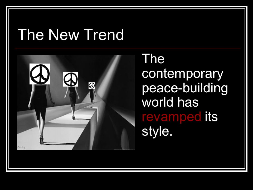 The New Trend The contemporary peace-building world has revamped its style.