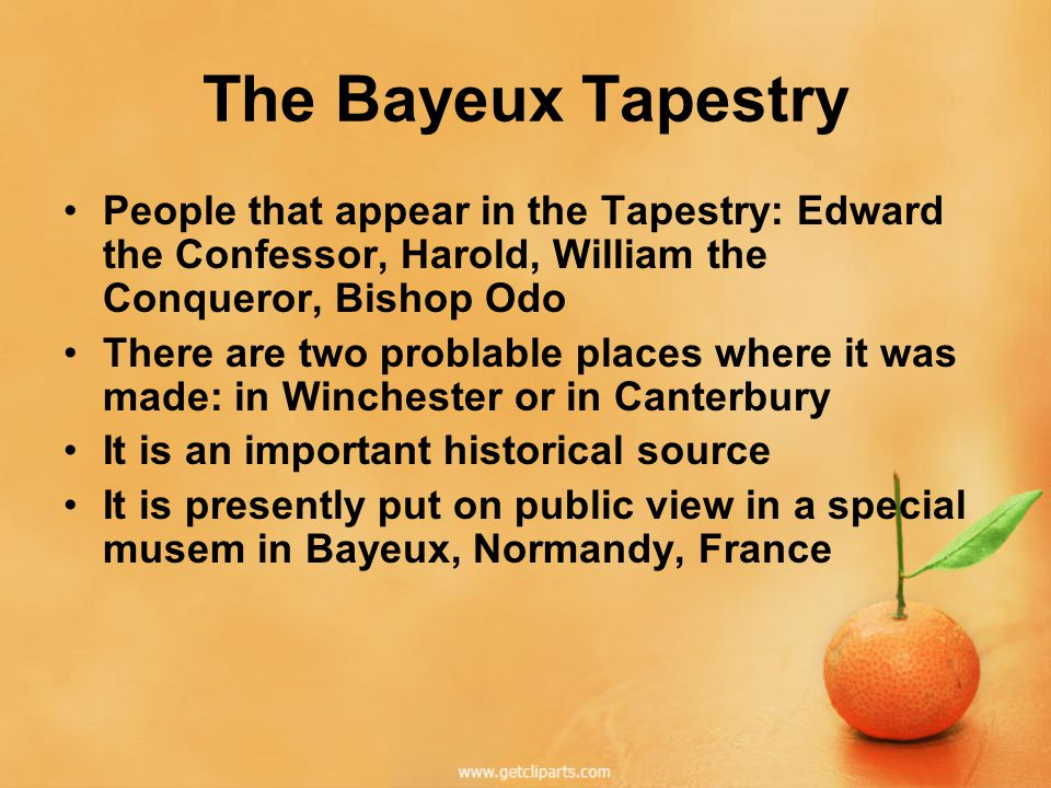 The Bayeux Tapestry People that appear in the Tapestry: Edward the Confessor, Harold, William the Conqueror, Bishop Odo There are two problable places where it was made: in Winchester or in Canterbury It is an important historical source It is presently put on public view in a special musem in Bayeux, Normandy, France