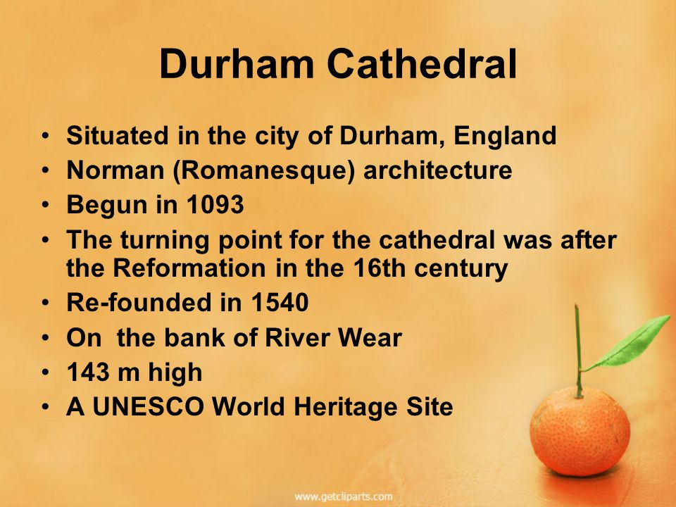 Durham Cathedral Situated in the city of Durham, England Norman (Romanesque) architecture Begun in 1093 The turning point for the cathedral was after the Reformation in the 16th century Re-founded in 1540 On the bank of River Wear 143 m high A UNESCO World Heritage Site