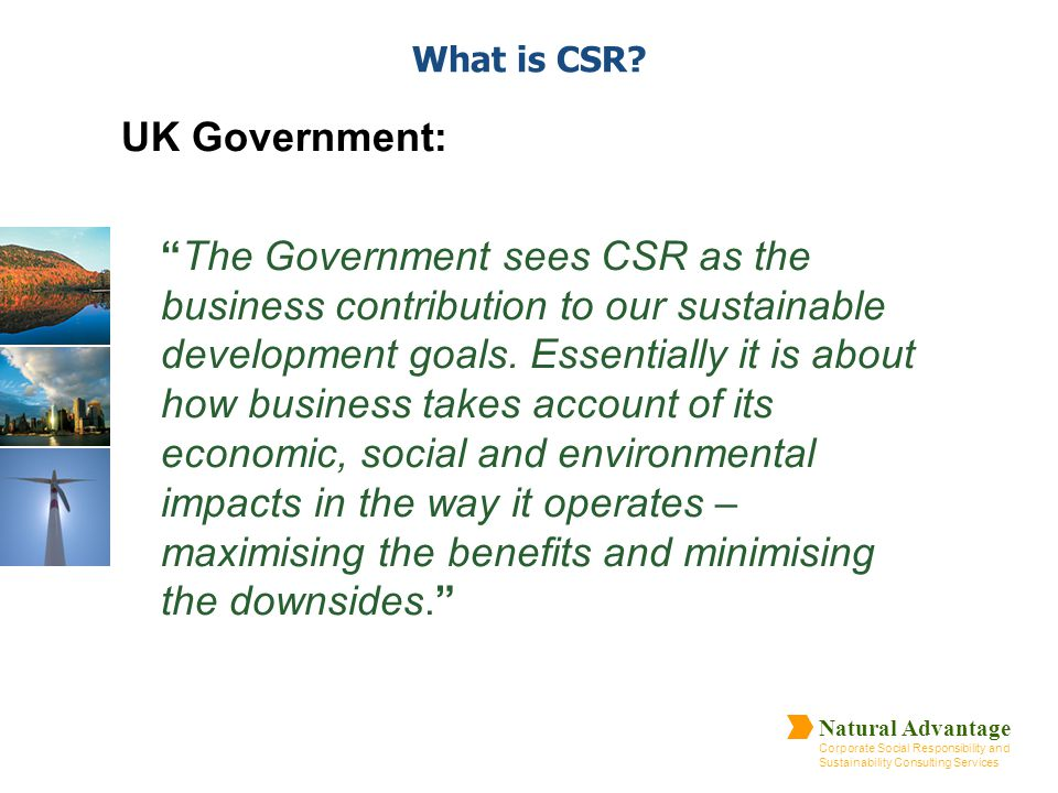 "Natural Advantage Corporate Social Responsibility and Sustainability Consulting Services What is CSR? UK Government: ""The Government sees CSR as the b"