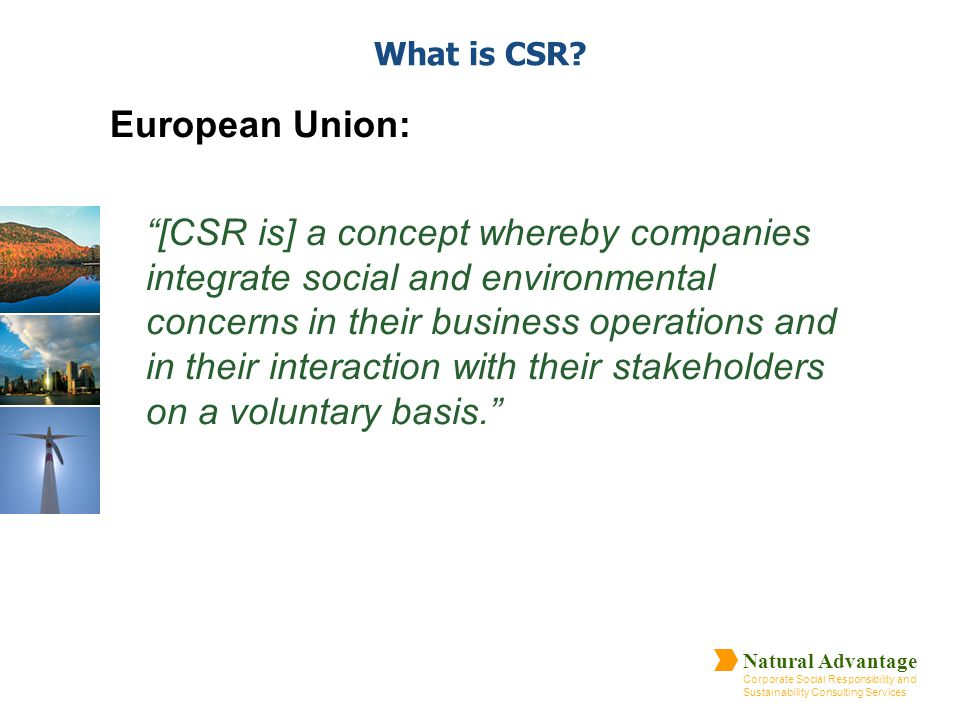 "Natural Advantage Corporate Social Responsibility and Sustainability Consulting Services What is CSR? European Union: ""[CSR is] a concept whereby comp"