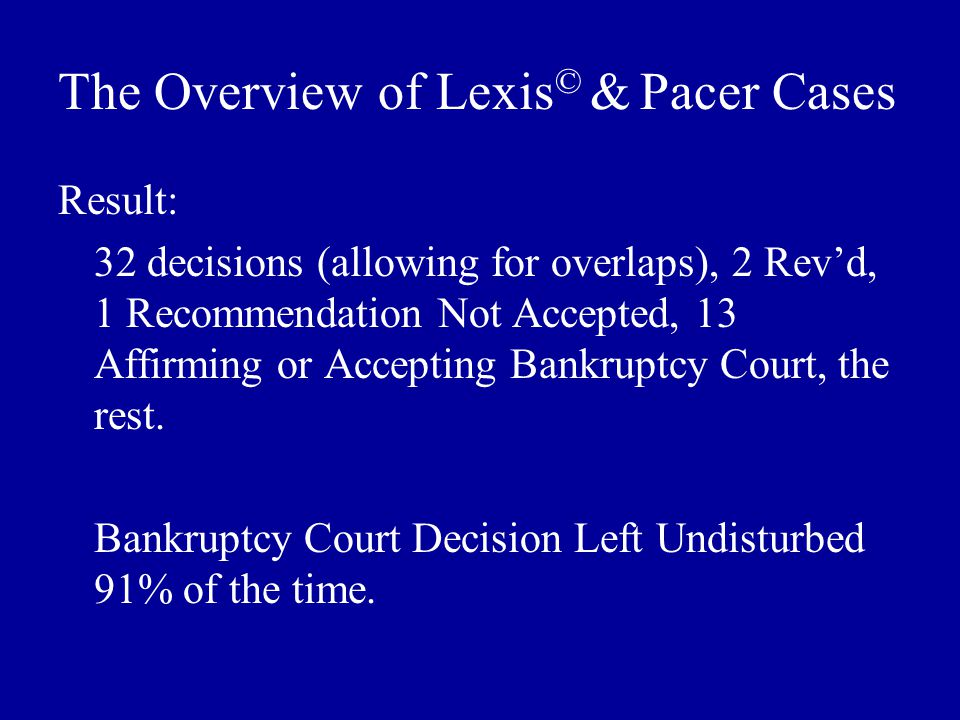 The Overview of Lexis © & Pacer Cases Result: 32 decisions (allowing for overlaps), 2 Rev'd, 1 Recommendation Not Accepted, 13 Affirming or Accepting Bankruptcy Court, the rest.