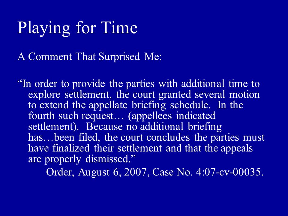 Playing for Time A Comment That Surprised Me: In order to provide the parties with additional time to explore settlement, the court granted several motion to extend the appellate briefing schedule.