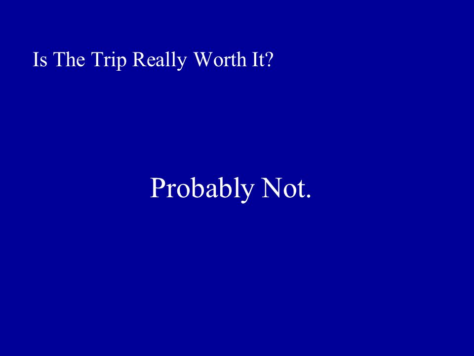 Is The Trip Really Worth It Probably Not.