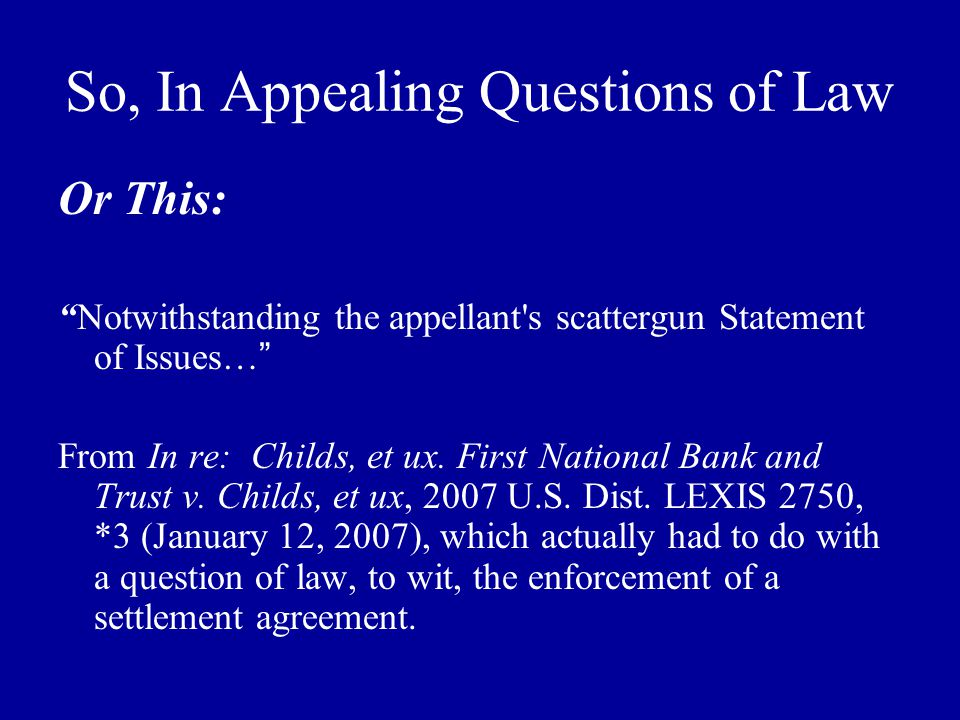 So, In Appealing Questions of Law Or This: Notwithstanding the appellant s scattergun Statement of Issues… From In re: Childs, et ux.