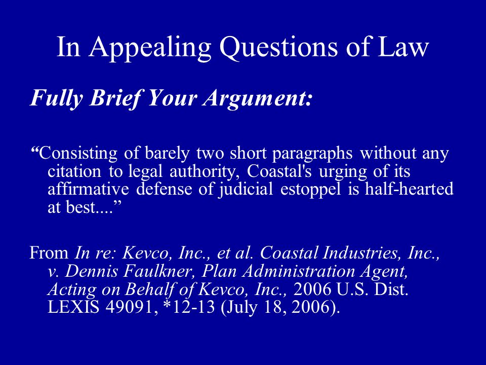 In Appealing Questions of Law Fully Brief Your Argument: Consisting of barely two short paragraphs without any citation to legal authority, Coastal s urging of its affirmative defense of judicial estoppel is half-hearted at best.... From In re: Kevco, Inc., et al.