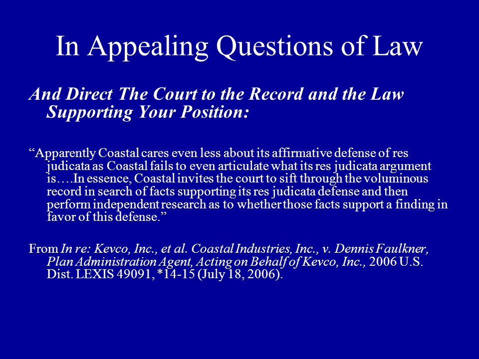 In Appealing Questions of Law And Direct The Court to the Record and the Law Supporting Your Position: Apparently Coastal cares even less about its affirmative defense of res judicata as Coastal fails to even articulate what its res judicata argument is….In essence, Coastal invites the court to sift through the voluminous record in search of facts supporting its res judicata defense and then perform independent research as to whether those facts support a finding in favor of this defense. From In re: Kevco, Inc., et al.