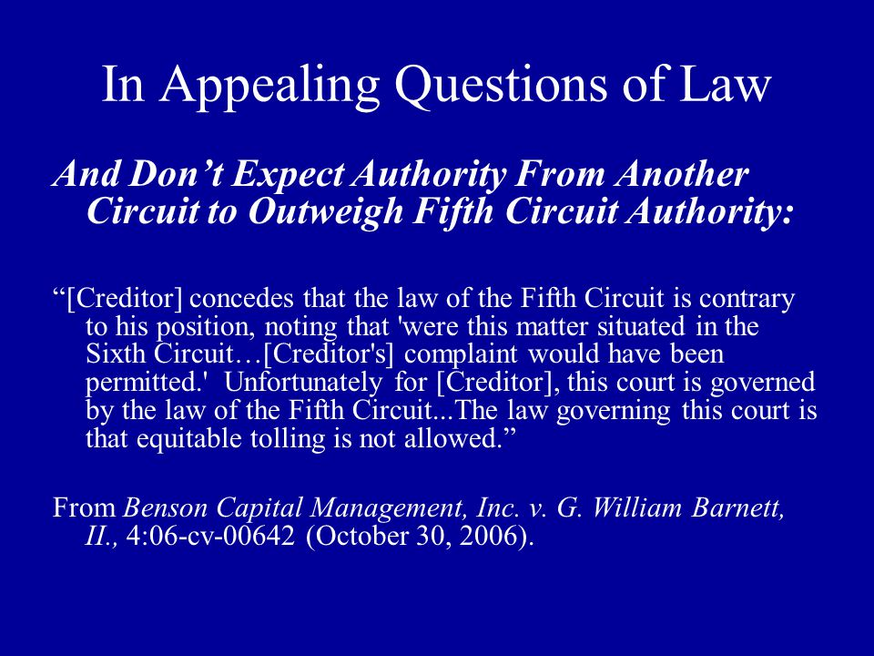 In Appealing Questions of Law And Don't Expect Authority From Another Circuit to Outweigh Fifth Circuit Authority: [Creditor] concedes that the law of the Fifth Circuit is contrary to his position, noting that were this matter situated in the Sixth Circuit…[Creditor s] complaint would have been permitted. Unfortunately for [Creditor], this court is governed by the law of the Fifth Circuit...The law governing this court is that equitable tolling is not allowed. From Benson Capital Management, Inc.