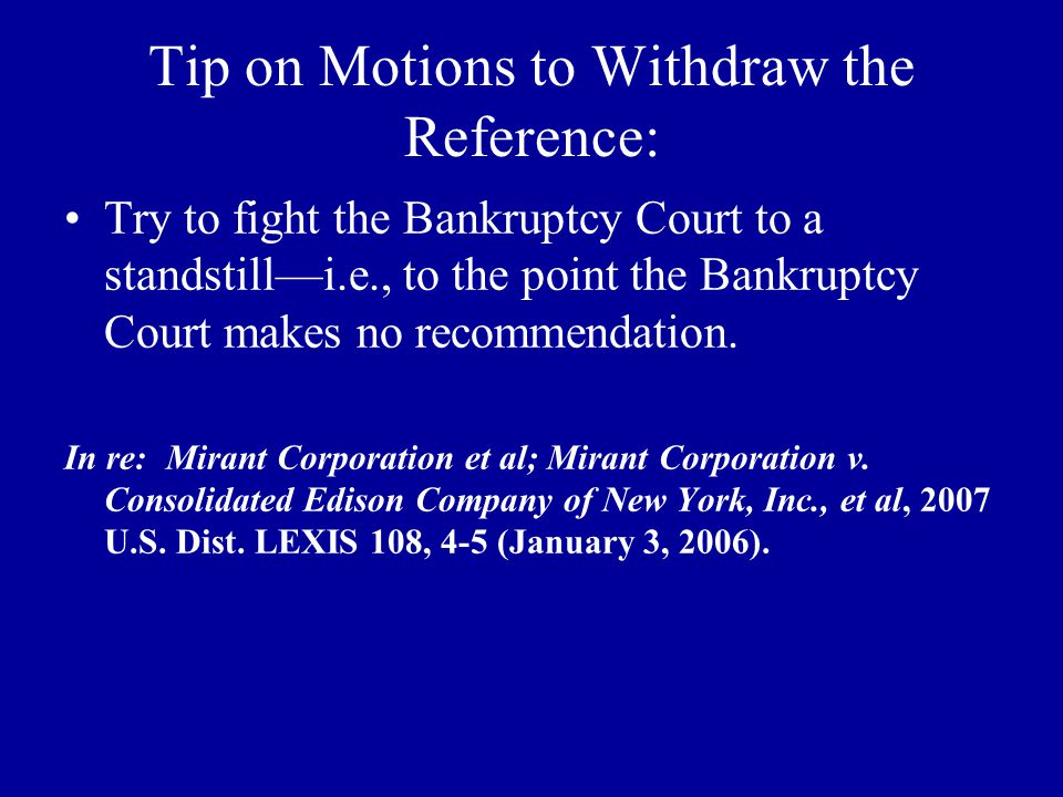 Tip on Motions to Withdraw the Reference: Try to fight the Bankruptcy Court to a standstill—i.e., to the point the Bankruptcy Court makes no recommendation.