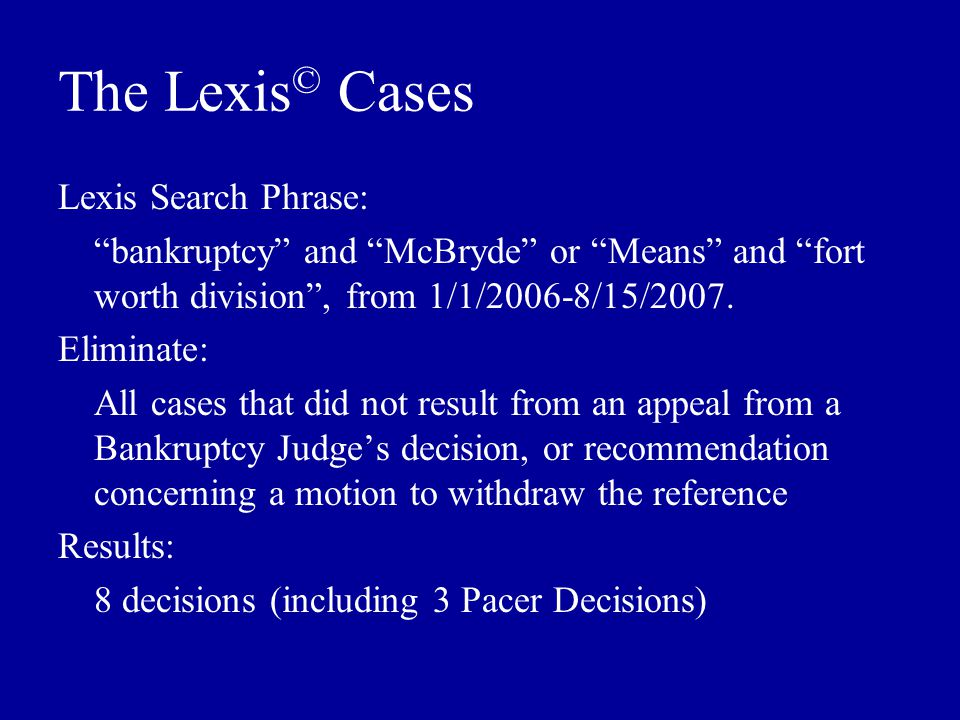 The Lexis © Cases Lexis Search Phrase: bankruptcy and McBryde or Means and fort worth division , from 1/1/2006-8/15/2007.