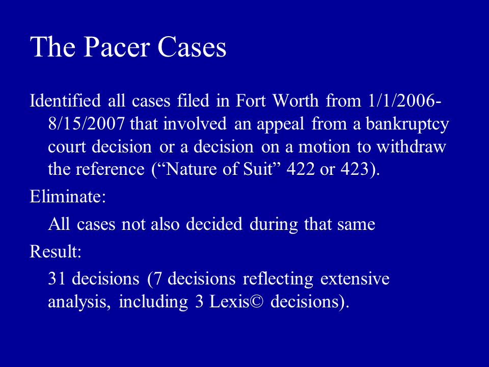 The Pacer Cases Identified all cases filed in Fort Worth from 1/1/2006- 8/15/2007 that involved an appeal from a bankruptcy court decision or a decision on a motion to withdraw the reference ( Nature of Suit 422 or 423).