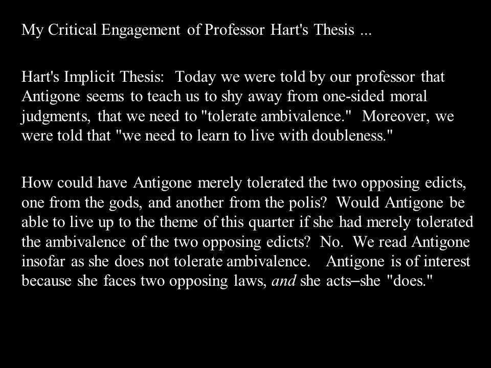My Critical Engagement of Professor Hart's Thesis... Hart's Implicit Thesis: Today we were told by our professor that Antigone seems to teach us to sh